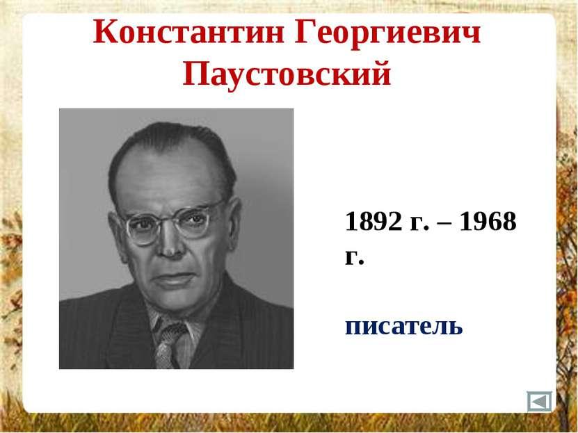 Константин Георгиевич Паустовский 1892 г. – 1968 г. писатель