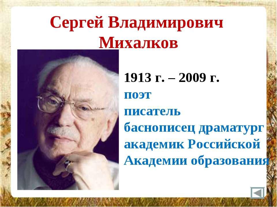Сергей Владимирович Михалков 1913 г. – 2009 г. поэт писатель баснописец драма...