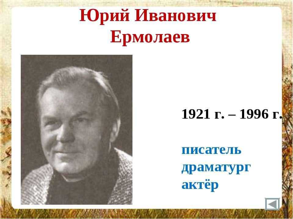 Юрий Иванович Ермолаев 1921 г. – 1996 г. писатель драматург актёр