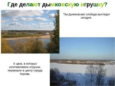 Так Дымковская слобода выглядит сегодня. Где делают дымковскую игрушку? А цех...