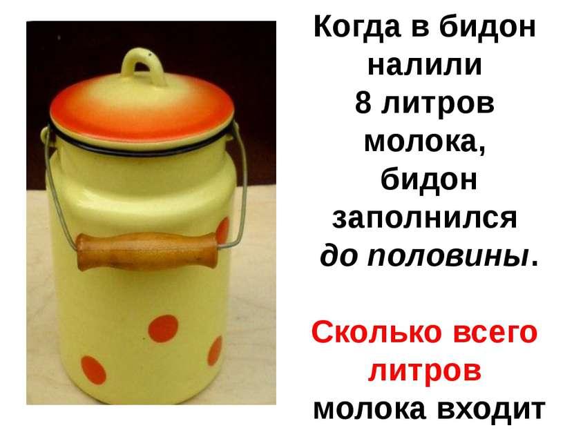 Когда в бидон налили 8 литров молока, бидон заполнился до половины. Сколько в...