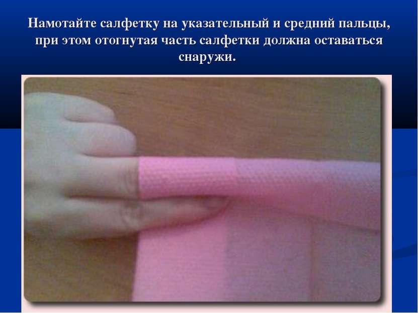 Намотайте салфетку на указательный и средний пальцы, при этом отогнутая часть...
