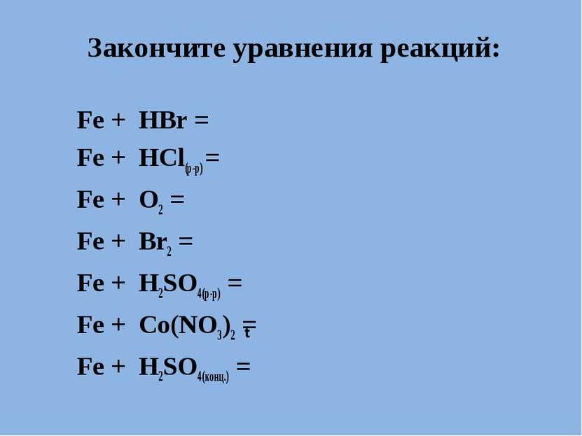 Закончите уравнения реакций: Fe + HBr = Fe + HCl(р-р) = Fe + O2 = Fe + Br2 = ...