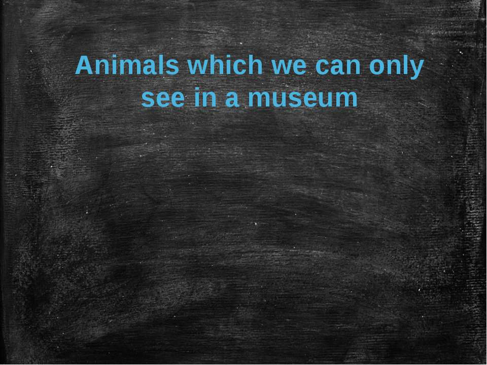 Animals which we can only see in a museum