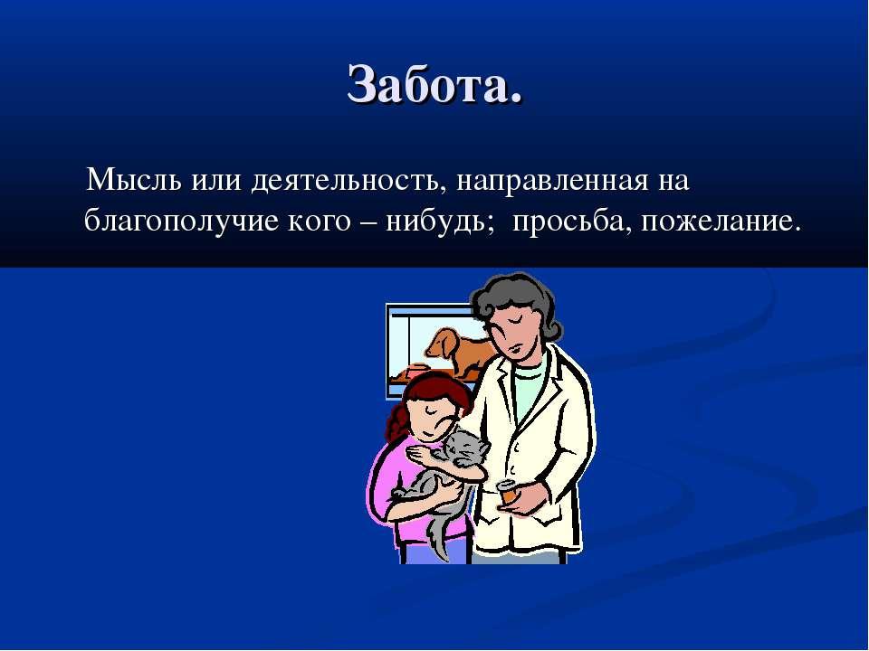 Забота. Мысль или деятельность, направленная на благополучие кого – нибудь; п...