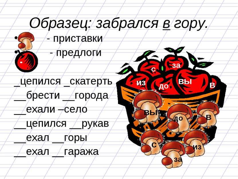 Образец: забрался в гору. - приставки - предлоги _цепился _скатерть __брести ...