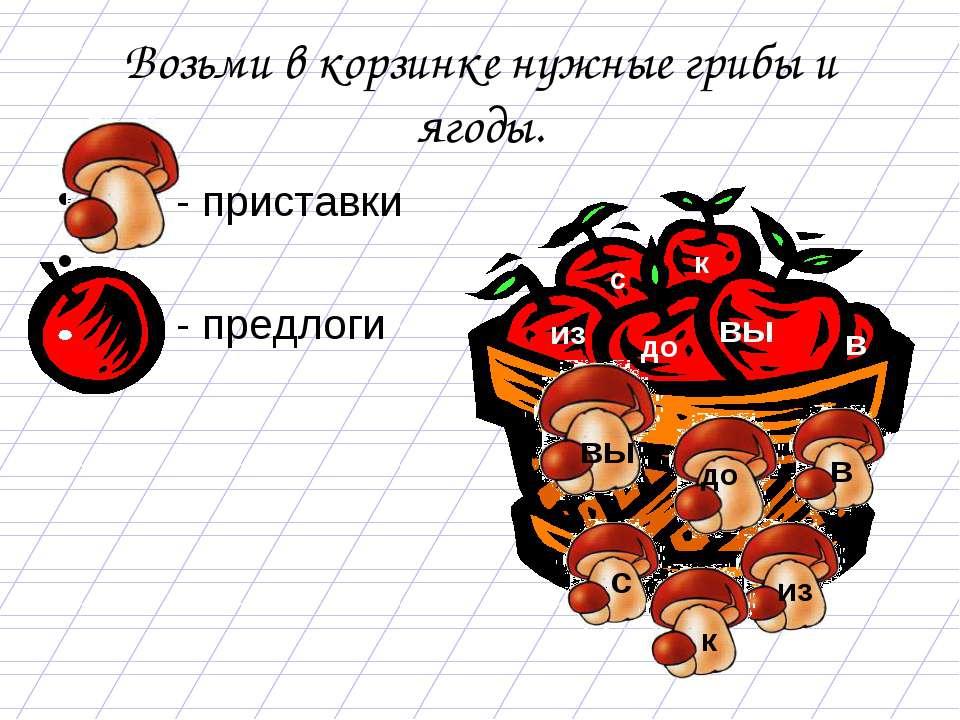 Возьми в корзинке нужные грибы и ягоды. - приставки - предлоги в до к с из вы...