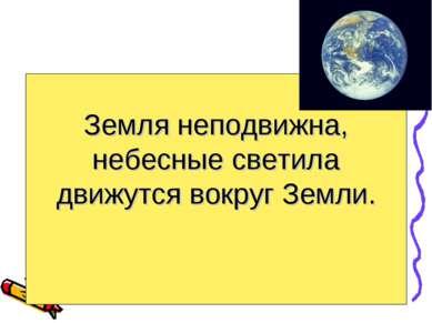 Земля неподвижна, небесные светила движутся вокруг Земли.