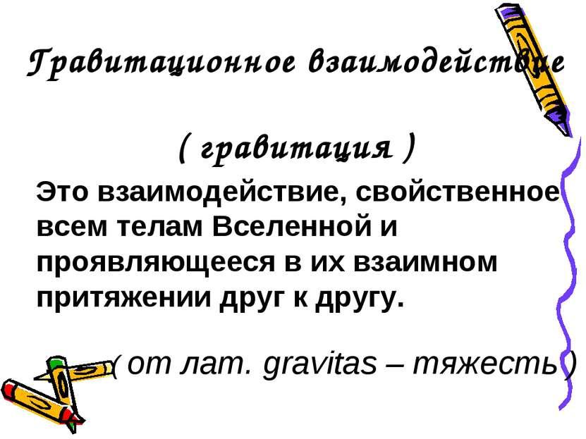 Гравитационное взаимодействие ( гравитация ) Это взаимодействие, свойственное...