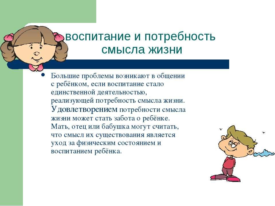 воспитание и потребность смысла жизни Большие проблемы возникают в общении с ...