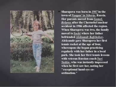 Sharapova was born in 1987 in the town of Nyagan' in Siberia, Russia. Her par...