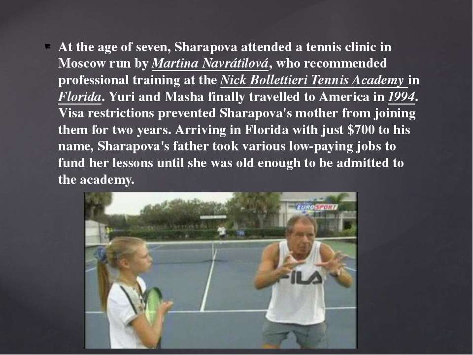 At the age of seven, Sharapova attended a tennis clinic in Moscow run by Mart...
