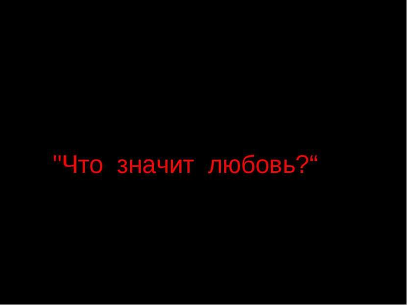 """""""Что значит любовь?"""""""