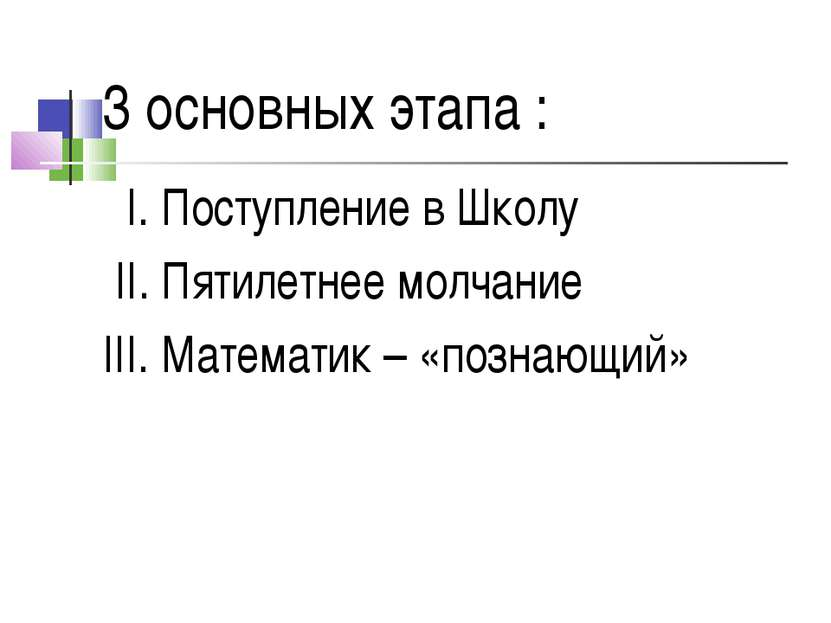 3 основных этапа : I. Поступление в Школу II. Пятилетнее молчание III. Матема...