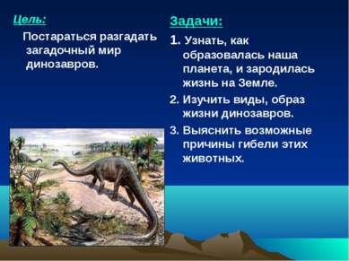 Цель: Постараться разгадать загадочный мир динозавров. Задачи: 1. Узнать, как...