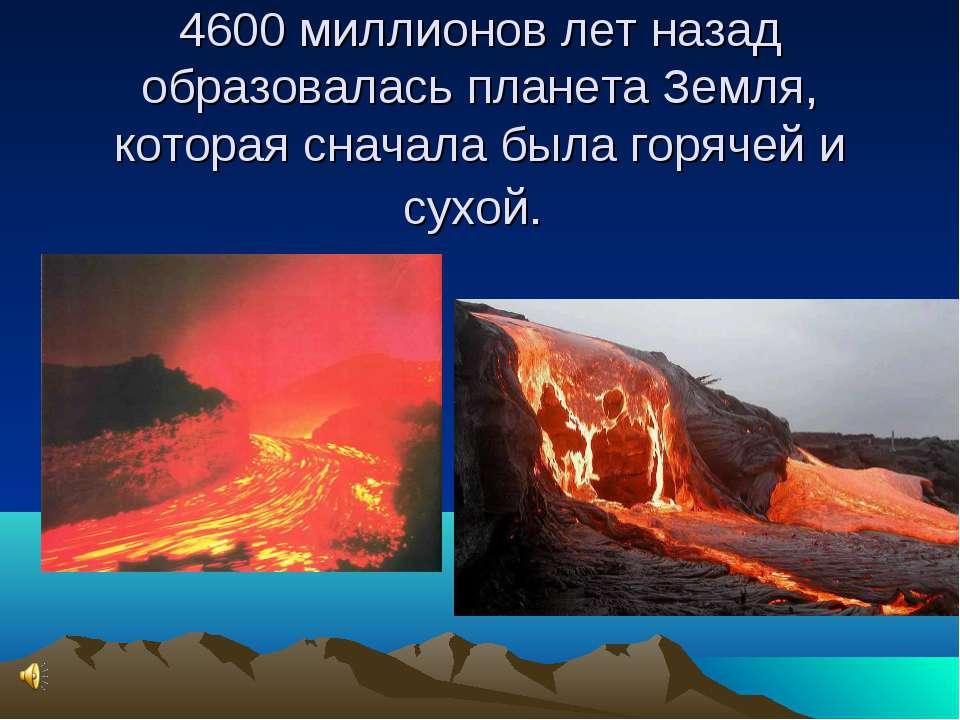 4600 миллионов лет назад образовалась планета Земля, которая сначала была гор...