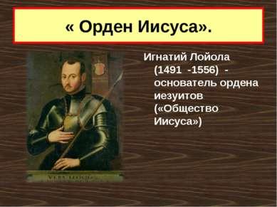 « Орден Иисуса». Игнатий Лойола (1491 -1556) - основатель ордена иезуитов («О...