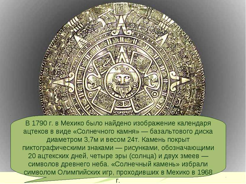 В 1790 г. в Мехико было найдено изображение календаря ацтеков в виде «Солнечн...