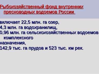 Рыбохозяйственный фонд внутренних пресноводных водоемов России включает 22,5 ...
