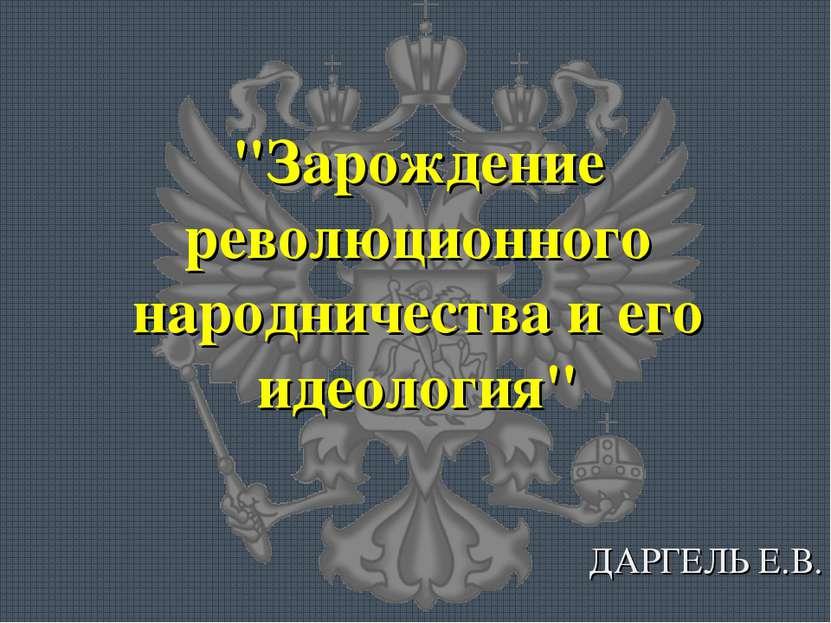 """""""Зарождение революционного народничества и его идеология"""" ДАРГЕЛЬ Е.В."""