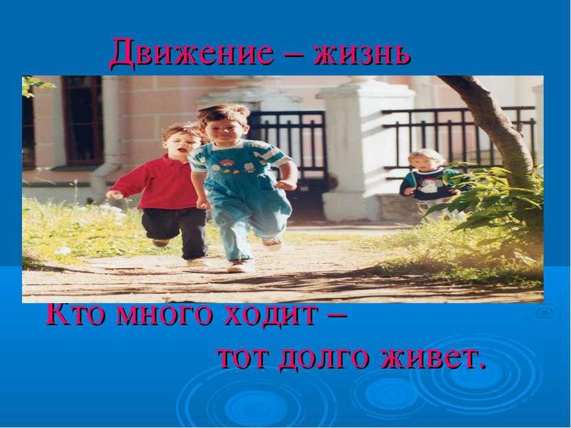 Движение – жизнь ктокк Кто много ходит – тот долго живет.