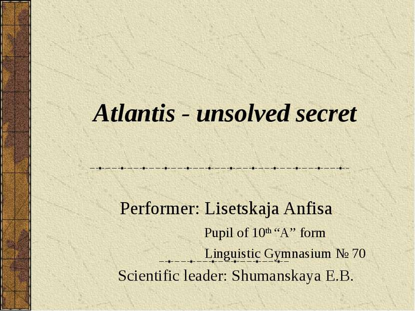 "Atlantis - unsolved secret Performer: Lisetskaja Anfisa Pupil of 10th ""A"" for..."