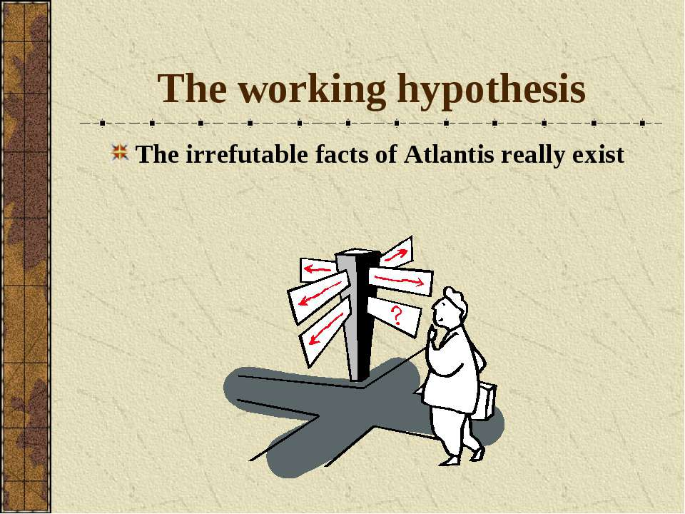 The working hypothesis The irrefutable facts of Atlantis really exist