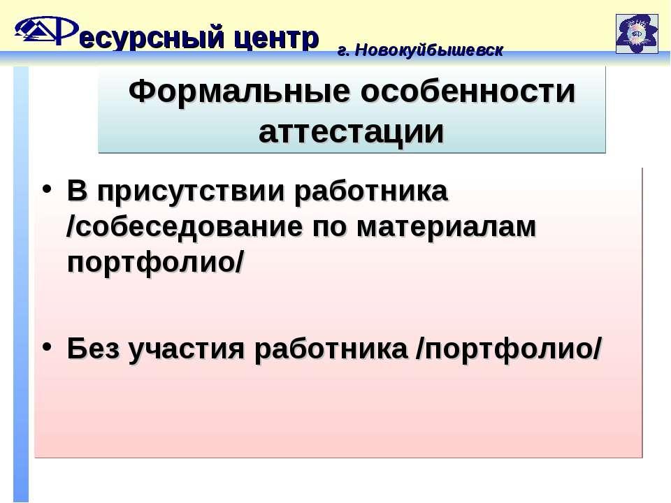 есурсный центр г. Новокуйбышевск Формальные особенности аттестации В присутст...