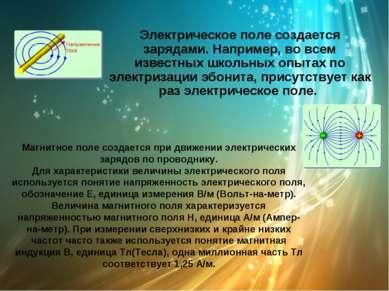 Электрическое поле создается зарядами. Например, во всем известных школьных о...
