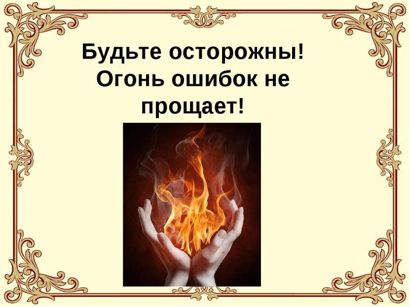 Будьте осторожны! Огонь ошибок не прощает!