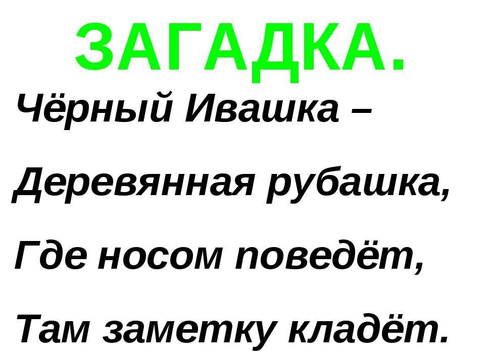 ЗАГАДКА. Чёрный Ивашка – Деревянная рубашка, Где носом поведёт, Там заметку к...
