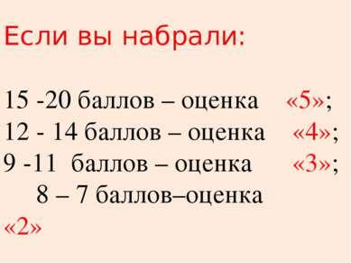Если вы набрали: 15 -20 баллов – оценка «5»; 12 - 14 баллов – оценка «4»; 9 -...