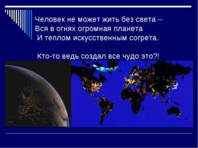 Человек не может жить без света – Вся в огнях огромная планета И теплом искус...