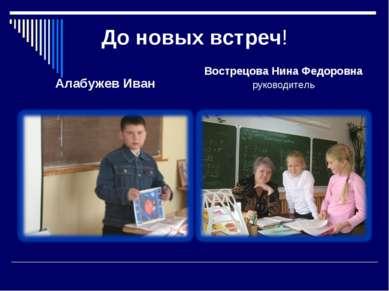 До новых встреч! Алабужев Иван Вострецова Нина Федоровна руководитель
