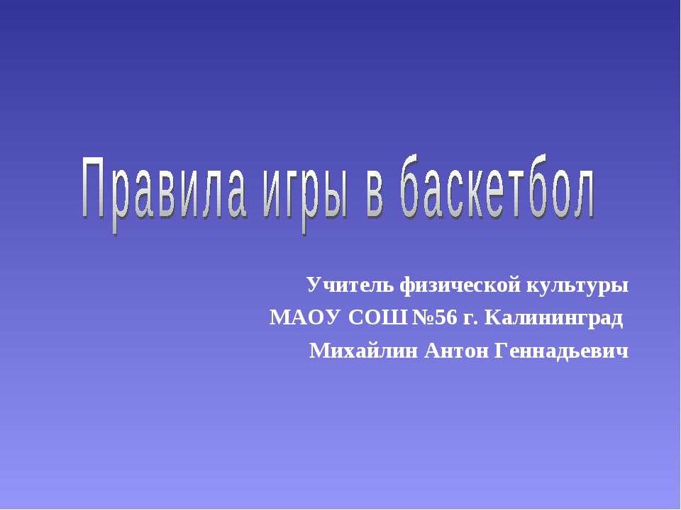 Учитель физической культуры МАОУ СОШ №56 г. Калининград Михайлин Антон Геннад...