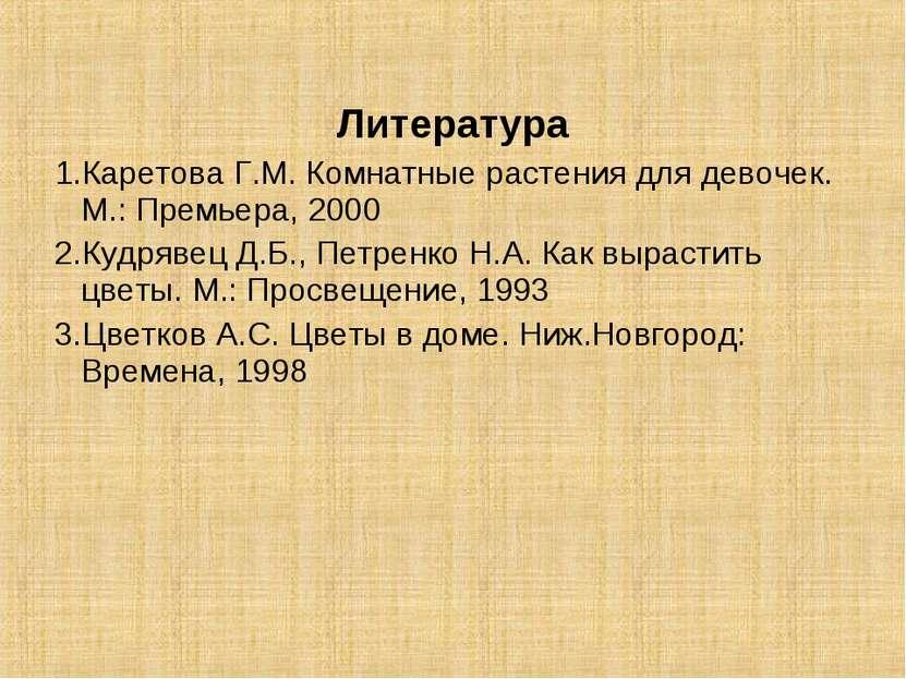 Литература 1.Каретова Г.М. Комнатные растения для девочек. М.: Премьера, 2000...