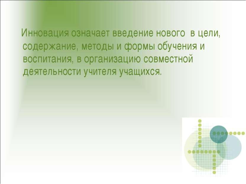 Инновация означает введение нового в цели, содержание, методы и формы обучени...