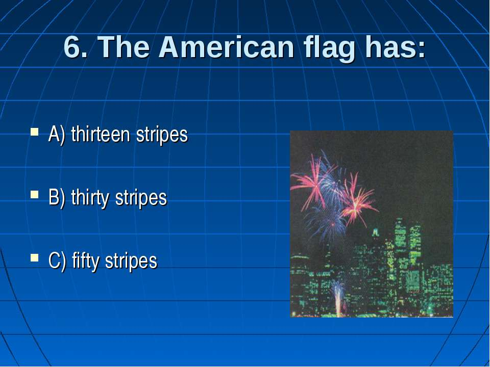 6. The American flag has: A) thirteen stripes B) thirty stripes C) fifty stripes
