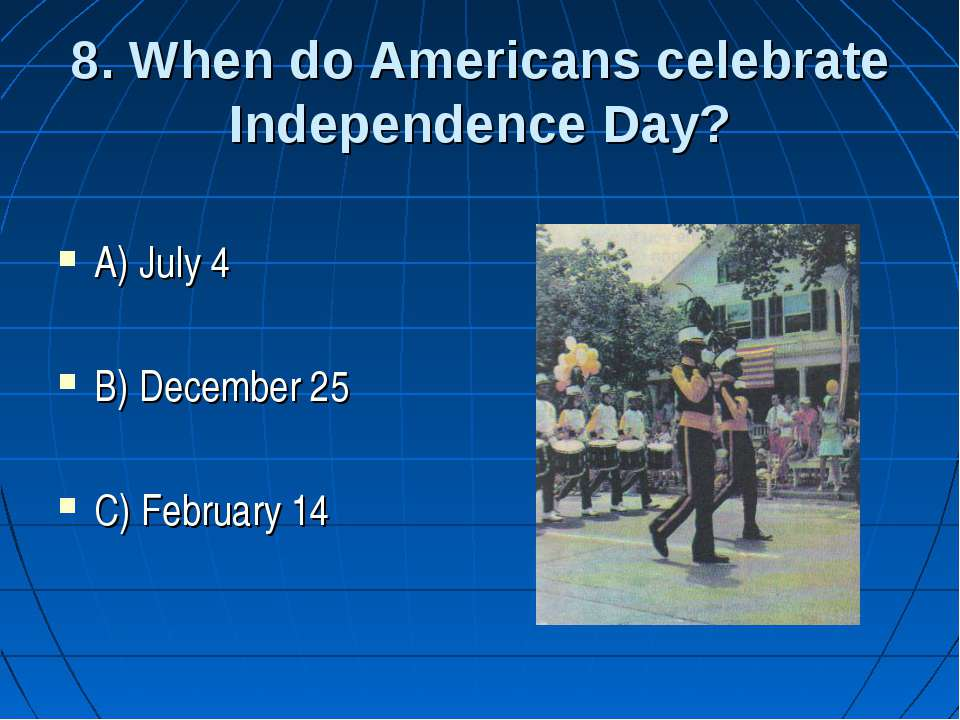 8. When do Americans celebrate Independence Day? A) July 4 B) December 25 C) ...