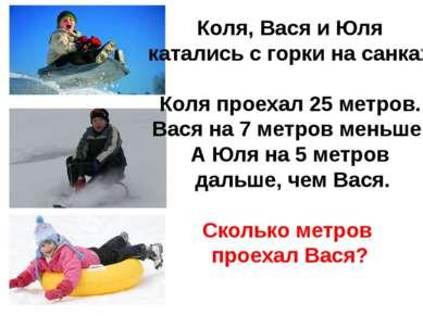 Коля, Вася и Юля катались с горки на санках. Коля проехал 25 метров. Вася на ...