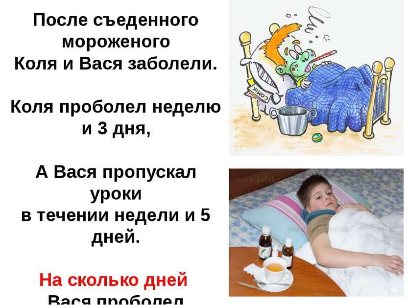 После съеденного мороженого Коля и Вася заболели. Коля проболел неделю и 3 дн...