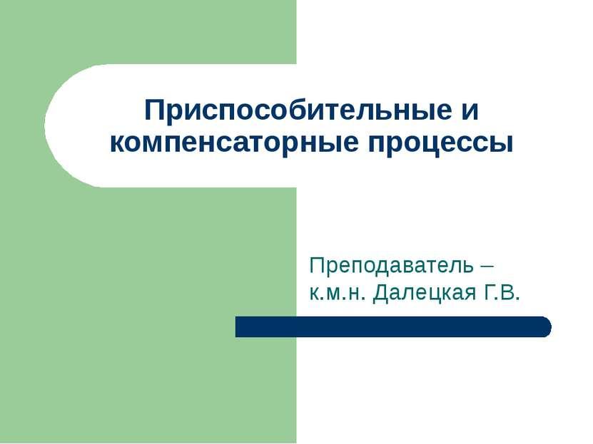 Приспособительные и компенсаторные процессы Преподаватель – к.м.н. Далецкая Г.В.