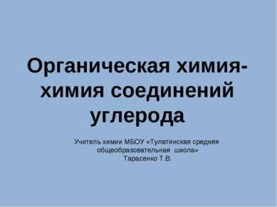 Органическая химия- химия соединений углерода Учитель химии МБОУ «Тулатинская...