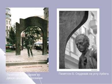 Памятник Б. Окуджаве во Дворе Центра образования Памятник Б. Окуджаве на углу...