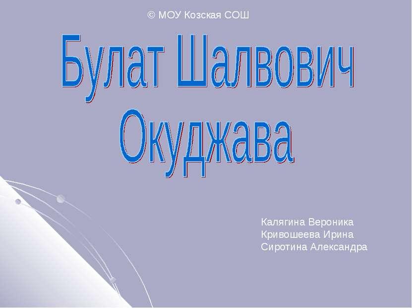 © МОУ Козская СОШ Калягина Вероника Кривошеева Ирина Сиротина Александра