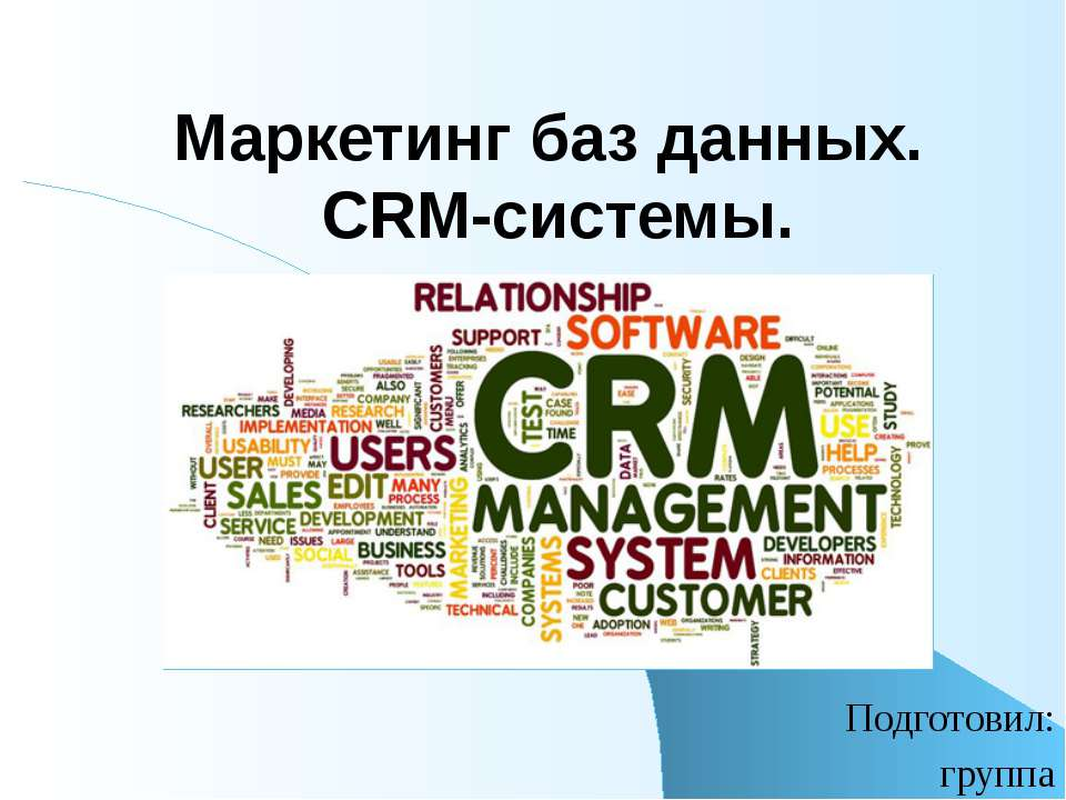 Маркетинг баз данных. CRM-системы. Подготовил: группа Маркетинг баз данных – ...
