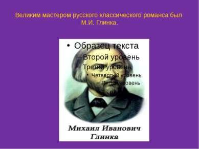 Великим мастером русского классического романса был М.И. Глинка.