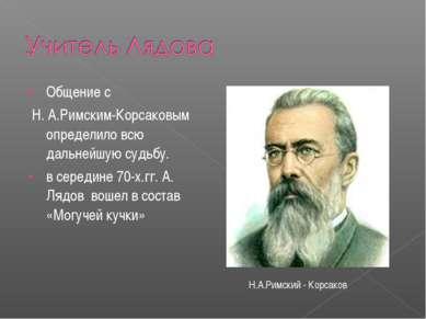 Общение с Н. А.Римским-Корсаковым определило всю дальнейшую судьбу. в середин...