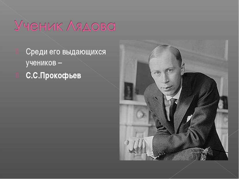 Среди его выдающихся учеников – С.С.Прокофьев