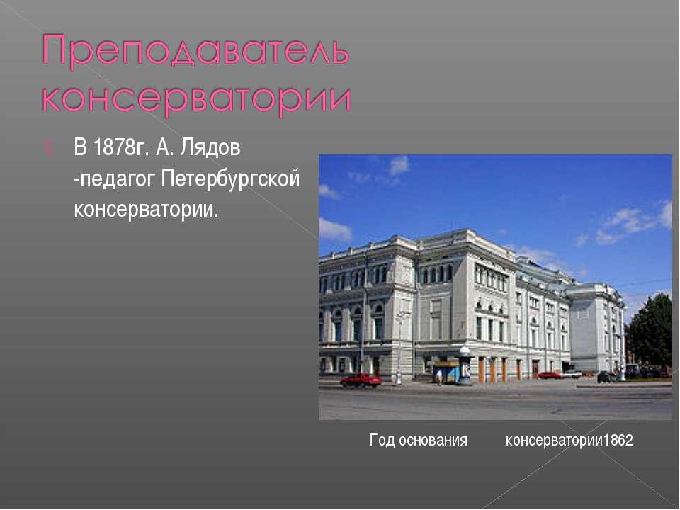 В 1878г. А. Лядов -педагог Петербургской консерватории. Год основания консерв...
